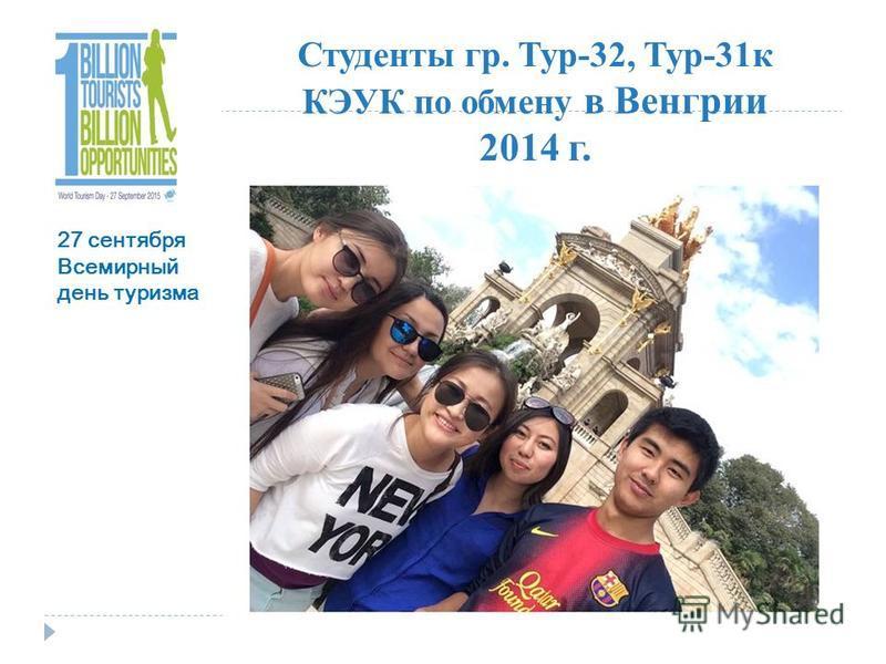 Студенты гр. Тур-32, Тур-31 к КЭУК по обмену в Венгрии 2014 г. 27 сентября Всемирный день туризма