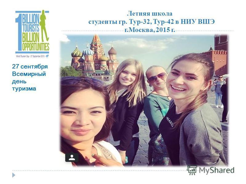 Летняя школа студенты гр. Тур-32, Тур-42 в НИУ ВШЭ г.Москва, 2015 г. 27 сентября Всемирный день туризма