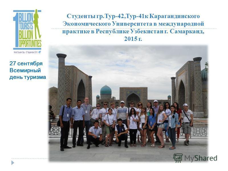 Студенты гр.Тур-42,Тур-41 к Карагандинского Экономического Университета в международной практике в Республике Узбекистан г. Самарканд, 2015 г. 27 сентября Всемирный день туризма