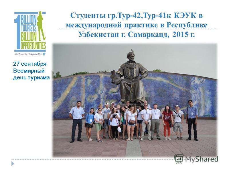 Студенты гр.Тур-42,Тур-41 к КЭУК в международной практике в Республике Узбекистан г. Самарканд, 2015 г. 27 сентября Всемирный день туризма