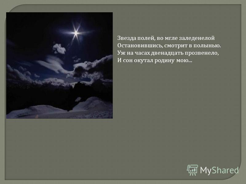 Звезда полей, во мгле заледенелой Остановившись, смотрит в полынью. Уж на часах двенадцать прозвенело, И сон окутал родину мою...