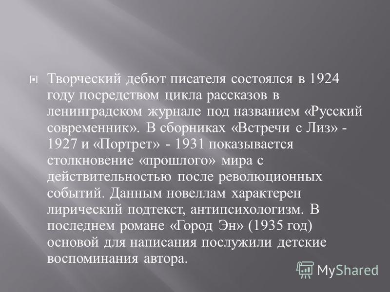 Творческий дебют писателя состоялся в 1924 году посредством цикла рассказов в ленинградском журнале под названием « Русский современник ». В сборниках « Встречи с Лиз » - 1927 и « Портрет » - 1931 показывается столкновение « прошлого » мира с действи