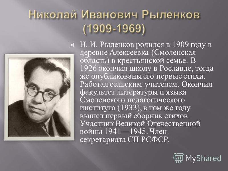 Н. И. Рыленков родился в 1909 году в деревне Алексеевка ( Смоленская область ) в крестьянской семье. В 1926 окончил школу в Рославле, тогда же опубликованы его первые стихи. Работал сельским учителем. Окончил факультет литературы и языка Смоленского