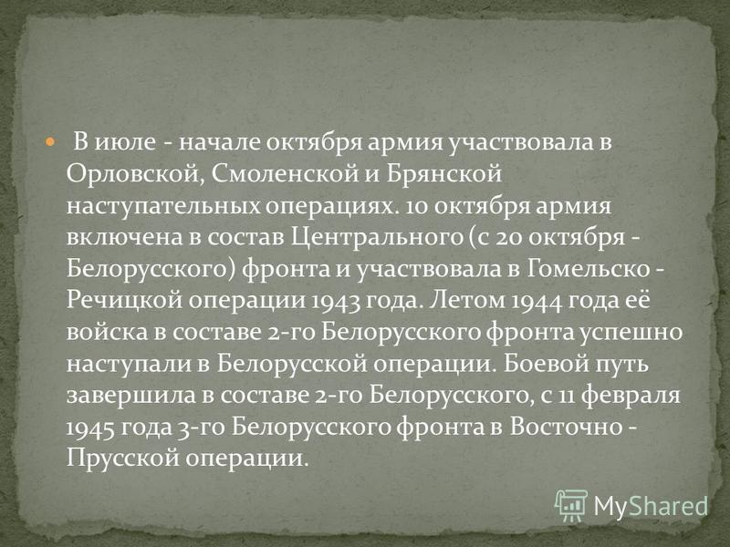 В июле - начале октября армия участвовала в Орловской, Смоленской и Брянской наступательных операциях. 10 октября армия включена в состав Центрального (с 20 октября - Белорусского) фронта и участвовала в Гомельско - Речицкой операции 1943 года. Летом