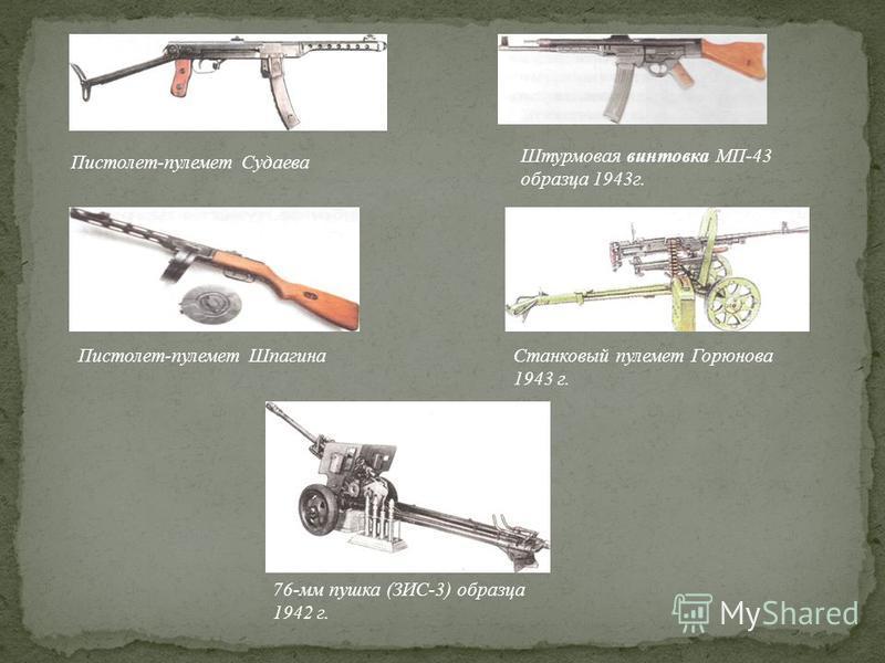 Пистолет-пулемет Судаева Штурмовая винтовка МП-43 образца 1943 г. Станковый пулемет Горюнова 1943 г. Пистолет-пулемет Шпагина 76-мм пушка (ЗИС-3) образца 1942 г.