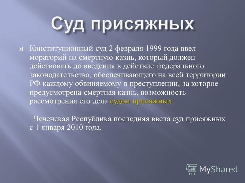 судом присяжных Конституционный суд 2 февраля 1999 года ввел мораторий на смертную казнь, который должен действовать до введения в действие федерального законодательства, обеспечивающего на всей территории РФ каждому обвиняемому в преступлении, за ко