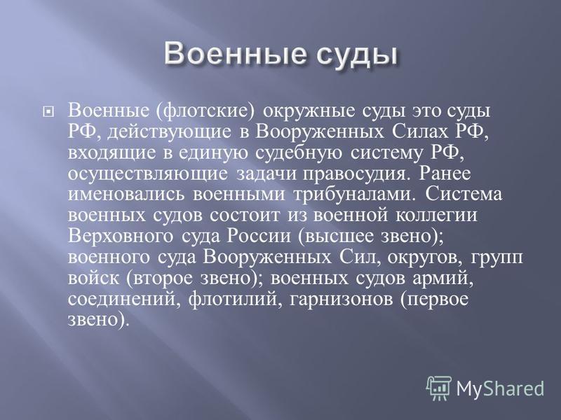 Военные ( флотские ) окружные суды это суды РФ, действующие в Вооруженных Силах РФ, входящие в единую судебную систему РФ, осуществляющие задачи правосудия. Ранее именовались военными трибуналами. Система военных судов состоит из военной коллегии Вер