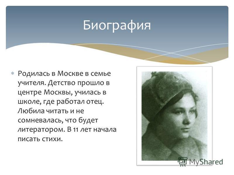 Родилась в Москве в семье учителя. Детство прошло в центре Москвы, училась в школе, где работал отец. Любила читать и не сомневалась, что будет литератором. В 11 лет начала писать стихи. Биография