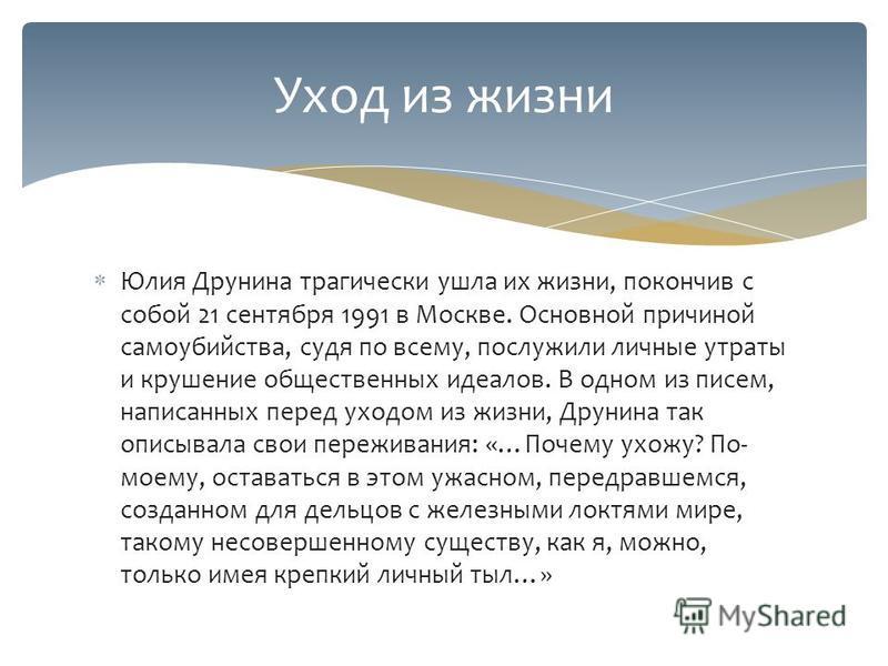 Юлия Друнина трагически ушла их жизни, покончив с собой 21 сентября 1991 в Москве. Основной причиной самоубийства, судя по всему, послужили личные утраты и крушение общественных идеалов. В одном из писем, написанных перед уходом из жизни, Друнина так