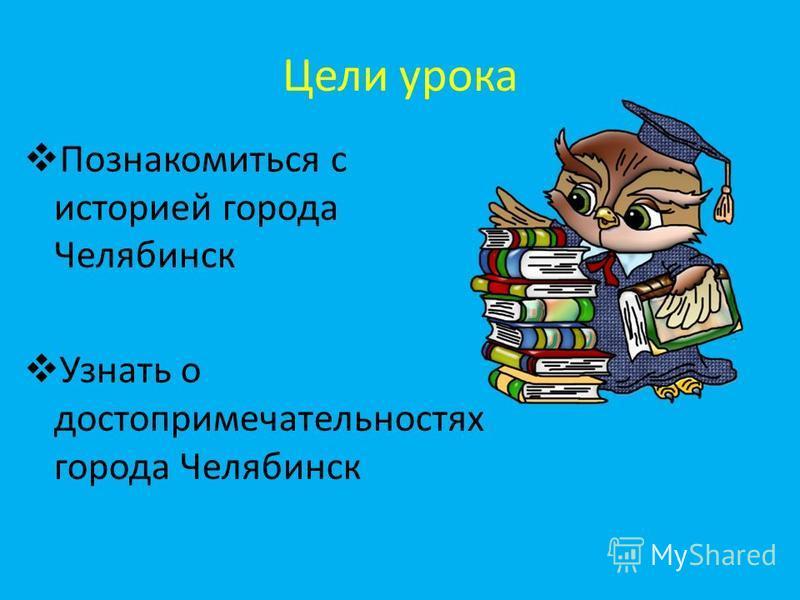 Цели урока Познакомиться с историей города Челябинск Узнать о достопримечательностях города Челябинск