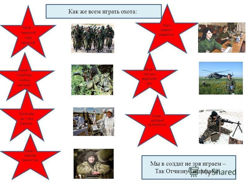 Как же всем играть охота: Петя – главный над пехотой Сеня – снайпер, очень меткий, Таня – смелая танкиста, Лёня – лётчик- вертолёт чик, Рая с радио – радистка. Санитар ка – это Светка. Паша – шустрый пулемётчик. Мы в солдат не зря играем – Так Отчизн