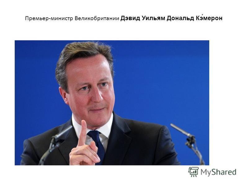Премьер-министр Великобритании Дэвид Уильям Дональд Кэ́мерон