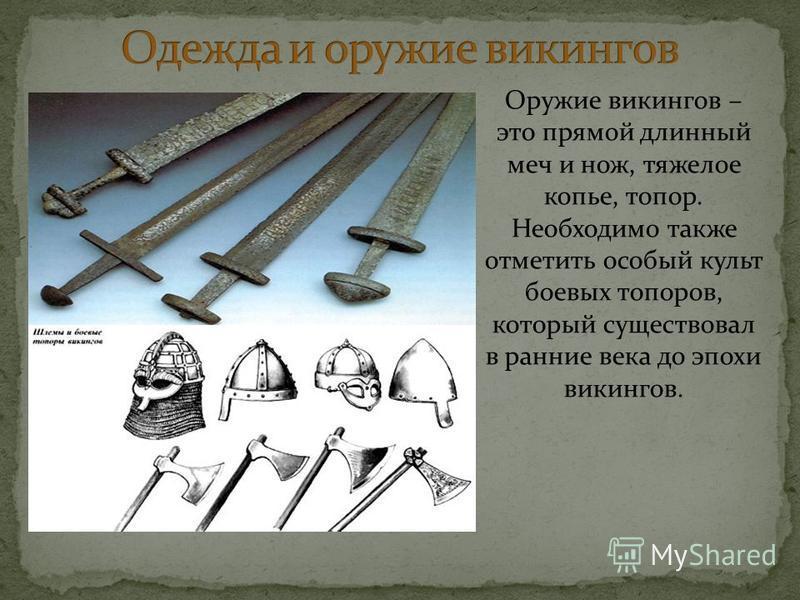 Оружие викингов – это прямой длинный меч и нож, тяжелое копье, топор. Необходимо также отметить особый культ боевых топоров, который существовал в ранние века до эпохи викингов.