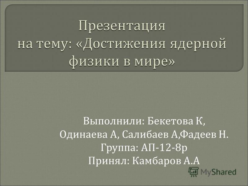 Выполнили : Бекетова К, Одинаева А, Салибаев А, Фадеев Н. Группа : АП -12-8 р Принял : Камбаров А. А