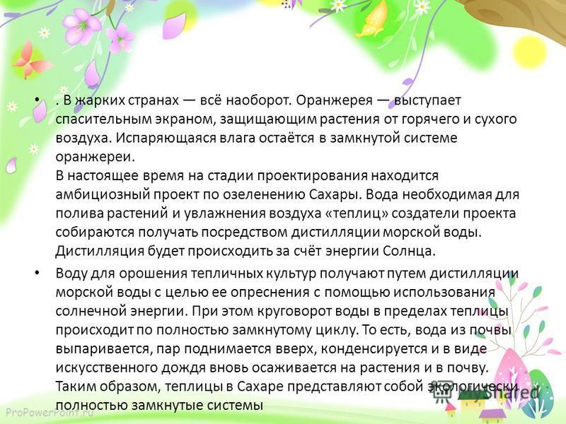 ProPowerPoint.ru. В жарких странах всё наоборот. Оранжерея выступает спасительным экраном, защищающим растения от горячего и сухого воздуха. Испаряющаяся влага остаётся в замкнутой системе оранжереи. В настоящее время на стадии проектирования находит