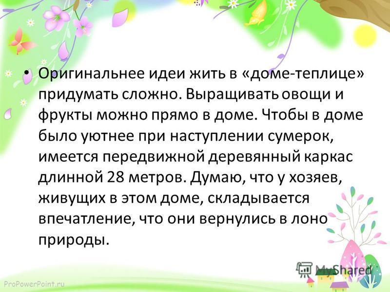 ProPowerPoint.ru Оригинальнее идеи жить в «доме-теплице» придумать сложно. Выращивать овощи и фрукты можно прямо в доме. Чтобы в доме было уютнее при наступлении сумерек, имеется передвижной деревянный каркас длинной 28 метров. Думаю, что у хозяев, ж