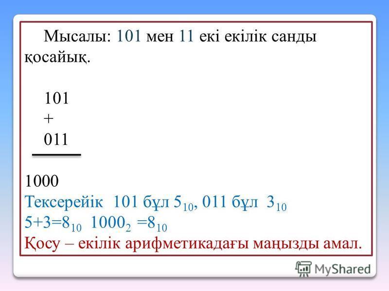 Мысалы: 101 мен 11 екi екiлiк санды қосайық. 101 + 011 1000 Тексерейік 101 бұл 5 10, 011 бұл 3 10 5+3=8 10 1000 2 =8 10 Қосу – екiлiк арифметикадағы маңызды амал.