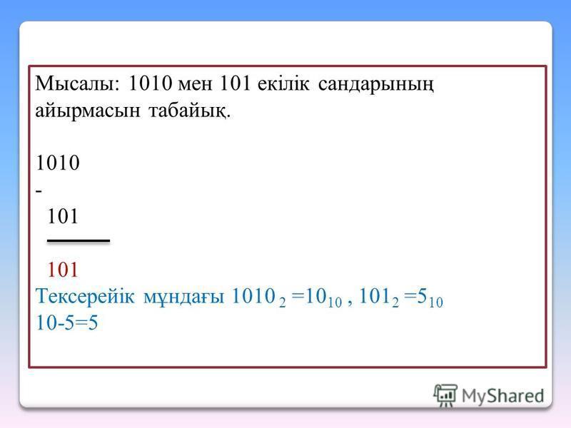 Мысалы: 1010 мен 101 екiлiк сандарының айырмасын табайық. 1010 - 101 101 Тексерейік мұндағы 1010 2 =10 10, 101 2 =5 10 10-5=5