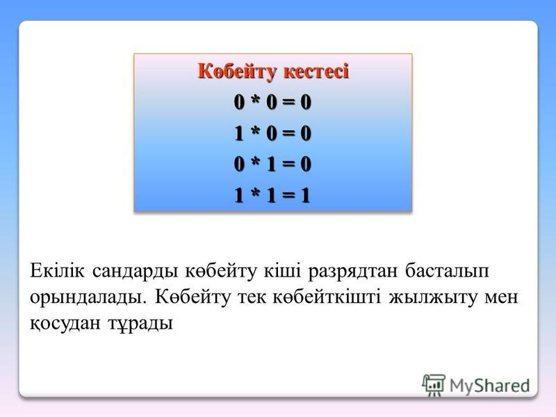 Көбейту кестесі 0 * 0 = 0 1 * 0 = 0 0 * 1 = 0 1 * 1 = 1 Көбейту кестесі 0 * 0 = 0 1 * 0 = 0 0 * 1 = 0 1 * 1 = 1 Екілік сандарды көбейту кіші разрядтан басталып орындалады. Көбейту тек көбейткішті жылжыту мен қосудан тұрады