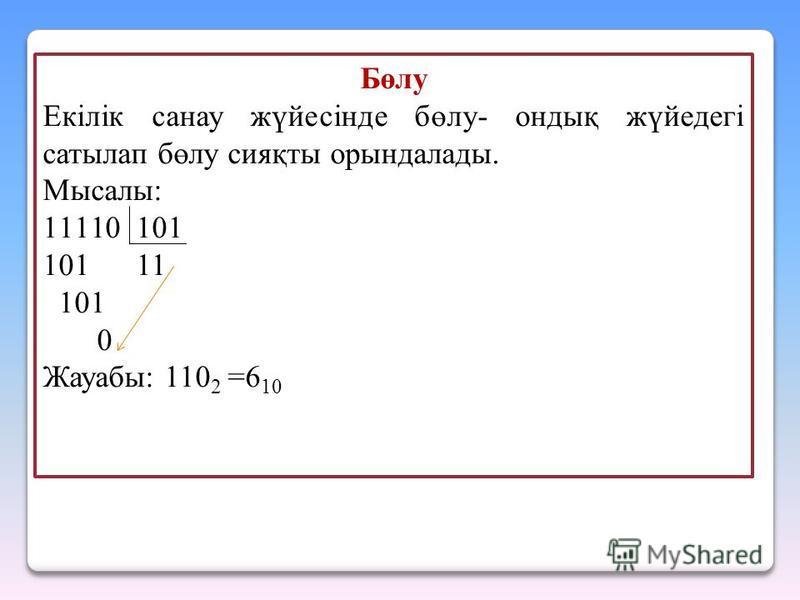 Бөлу Екілік санау жүйесінде бөлу- ондық жүйедегі сатылап бөлу сияқты орындалады. Мысалы: 11110 101 101 11 101 0 Жауабы: 110 2 =6 10