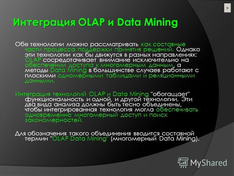 Интеграция OLAP и Data Mining Обе технологии можно рассматривать как составные части процесса поддержки принятия решений. Однако эти технологии как бы движутся в разных направлениях: OLAP сосредотачивает внимание исключительно на обеспечении доступа