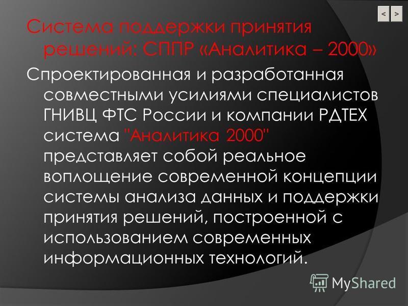 Система поддержки принятия решений: СППР «Аналитика – 2000» Спроектированная и разработанная совместными усилиями специалистов ГНИВЦ ФТС России и компании РДТЕХ система