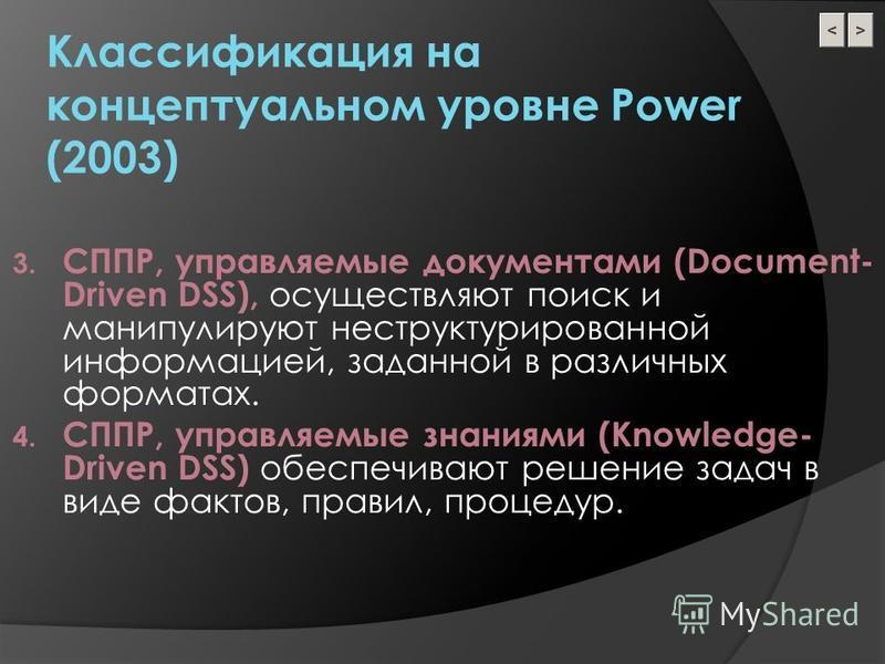 Классификация на концептуальном уровне Power (2003) 3. СППР, управляемые документами (Document- Driven DSS), осуществляют поиск и манипулируют неструктурированной информацией, заданной в различных форматах. 4. СППР, управляемые знаниями (Knowledge- D