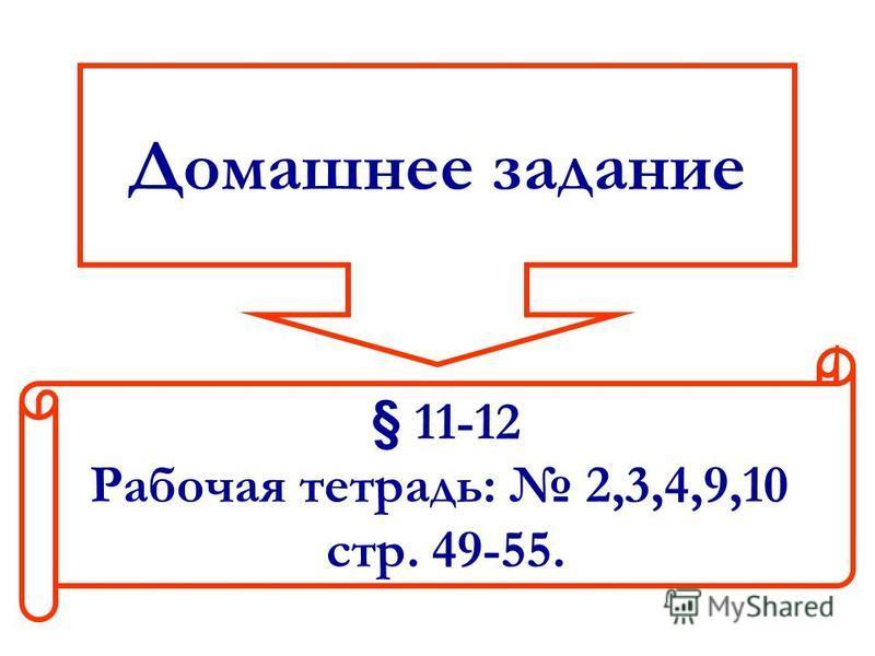 Домашнее задание § 11-12 Рабочая тетрадь: 2,3,4,9,10 стр. 49-55.