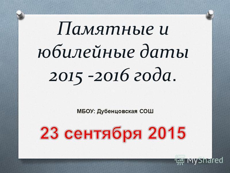 Памятные и юбилейные даты 2015 -2016 года. МБОУ: Дубенцовская СОШ