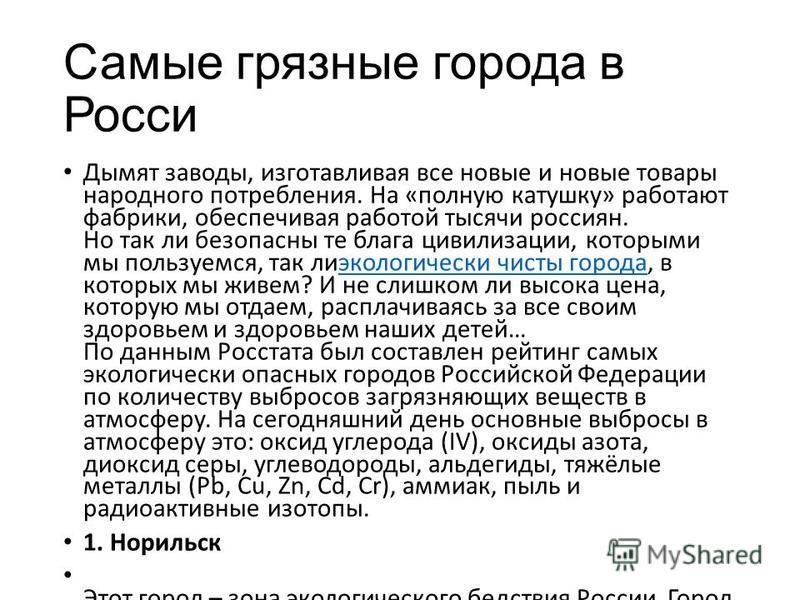 Самые грязные города в Росси Дымят заводы, изготавливая все новые и новые товары народного потребления. На «полную катушку» работают фабрики, обеспечивая работой тысячи россиян. Но так ли безопасны те блага цивилизации, которыми мы пользуемся, так ли