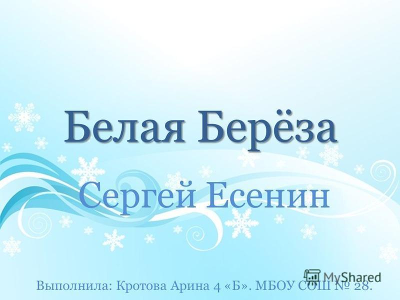 Белая Берёза Сергей Есенин Выполнила: Кротова Арина 4 «Б». МБОУ СОШ 28.