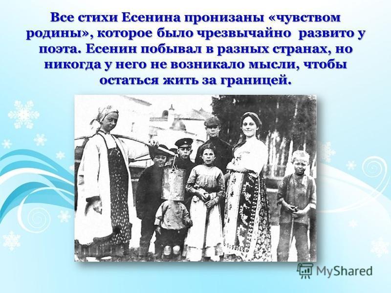 Все стихи Есенина пронизаны «чувством родины», которое было чрезвычайно развито у поэта. Есенин побывал в разных странах, но никогда у него не возникало мысли, чтобы остаться жить за границей.