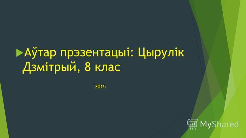 Аўтар прэзентацыі: Цырулік Дзмітрый, 8 клас 2015