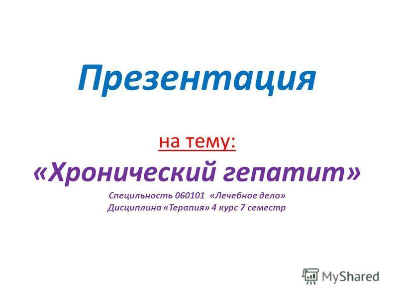 Презентация на тему: «Хронический гепатит» Специльность 060101 «Лечебное дело» Дисциплина «Терапия» 4 курс 7 семестр