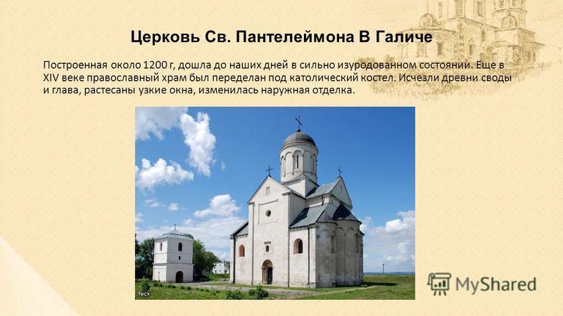 Церковь Св. Пантелеймона В Галиче Построенная около 1200 г, дошла до наших дней в сильно изуродованном состоянии. Еще в XIV веке православный храм был переделан под католический костел. Исчезли древни своды и глава, растесаны узкие окна, изменилась н