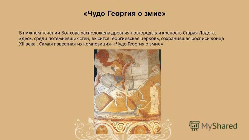 «Чудо Георгия о зиме» В нижнем течении Волхова расположена древняя новгородская крепость Старая Ладога. Здесь, среди потемневших стен, высится Георгиевская церковь, сохранившая росписи конца XII века. Самая известная их композиция- «Чудо Георгия о зи