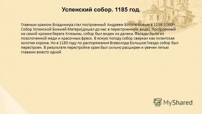 Успенский собор. 1185 год. Главным храмом Владимира стал построенный Андреем Боголюбовым в 1158-1160 гг. Собор Успенской Божией Матери(дошел до нас в перестроенном виде). Построенный на самой кромке берега Клязьмы, собор был виден из далека. Фасады б