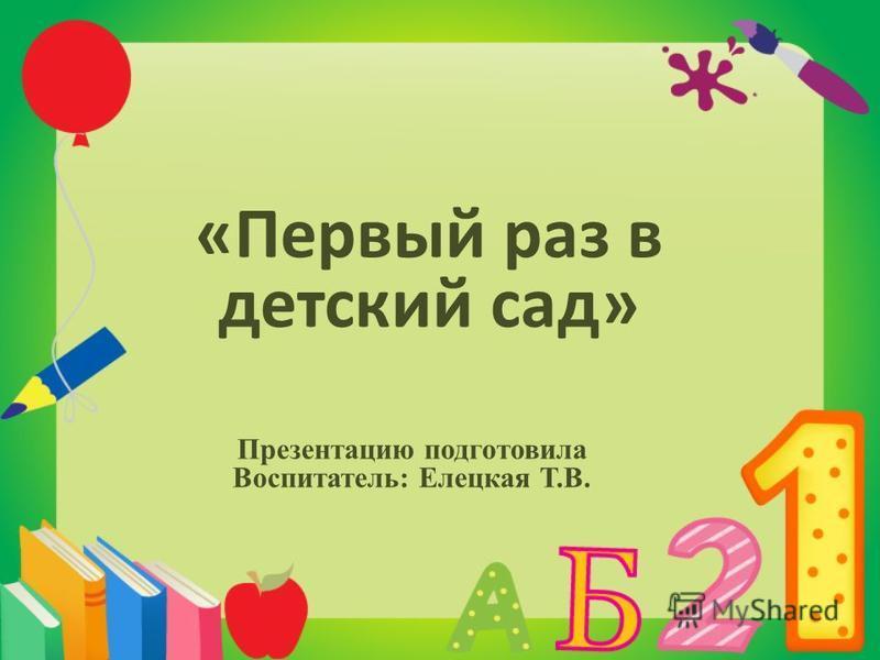 «Первый раз в детский сад» Презентацию подготовила Воспитатель: Елецкая Т.В.