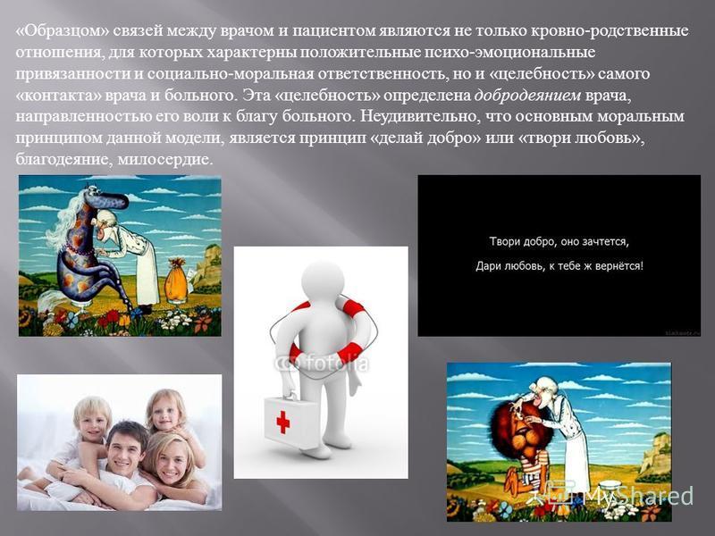 « Образцом » связей между врачом и пациентом являются не только кровно - родственные отношения, для которых характерны положительные психоэмоциональные привязанности и социально - моральная ответственность, но и « целебность » самого « контакта » вра