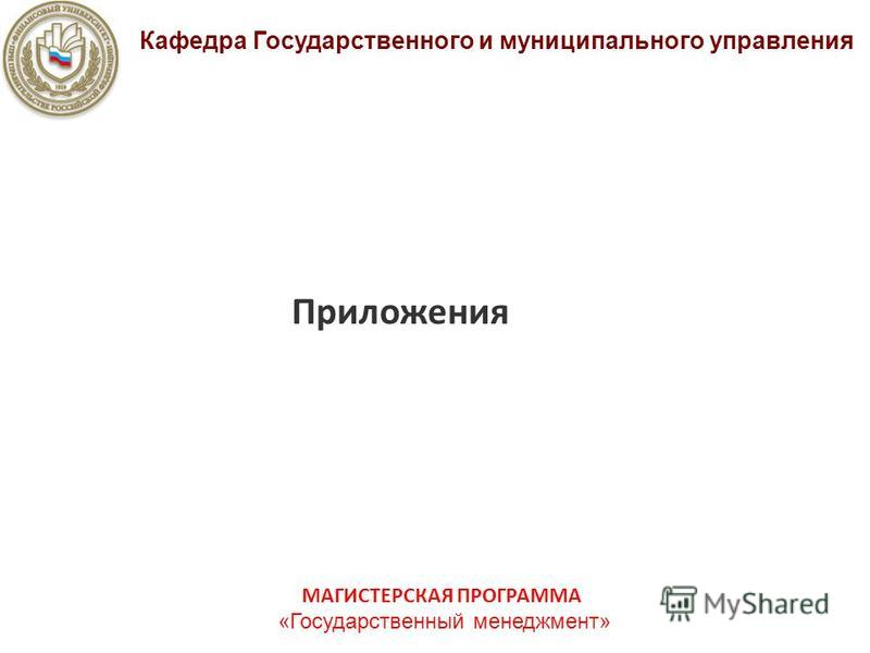 Приложения Кафедра Государственного и муниципального управления МАГИСТЕРСКАЯ ПРОГРАММА «Государственный менеджмент»