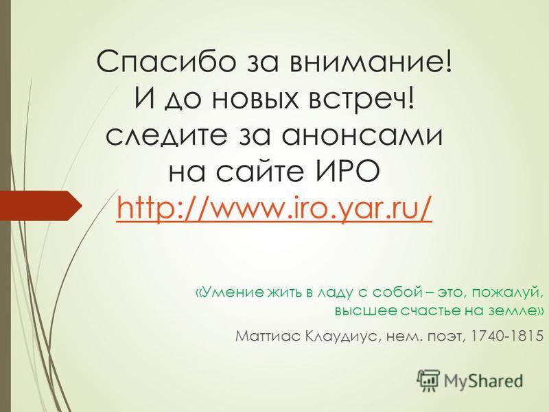 Спасибо за внимание! И до новых встреч! следите за анонсами на сайте ИРО http://www.iro.yar.ru/ «Умение жить в ладу с собой – это, пожалуй, высшее счастье на земле» Маттиас Клаудиус, нем. поэт, 1740-1815