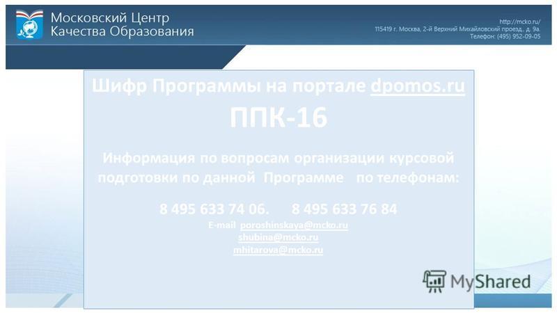 Шифр Программы на портале dpomos.ru ППК-16 Информация по вопросам организации курсовой подготовки по данной Программе по телефонам: 8 495 633 74 06. 8 495 633 76 84 E-mail poroshinskaya@mcko.ru shubina@mcko.ru mhitarova@mcko.ru