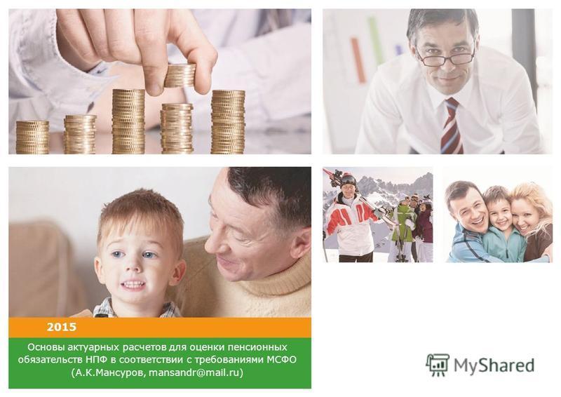 2015 Основы актуарных расчетов для оценки пенсионных обязательств НПФ в соответствии с требованиями МСФО (А.К.Мансуров, mansandr@mail.ru)