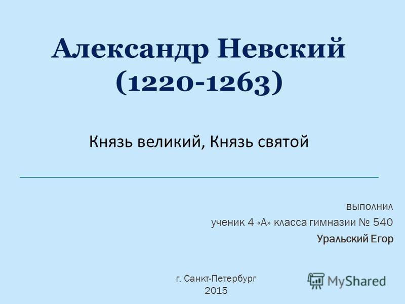 Александр Невский (1220-1263) Князь великий, Князь святой г. Санкт-Петербург 2015 выполнил ученик 4 «А» класса гимназии 540 Уральский Егор