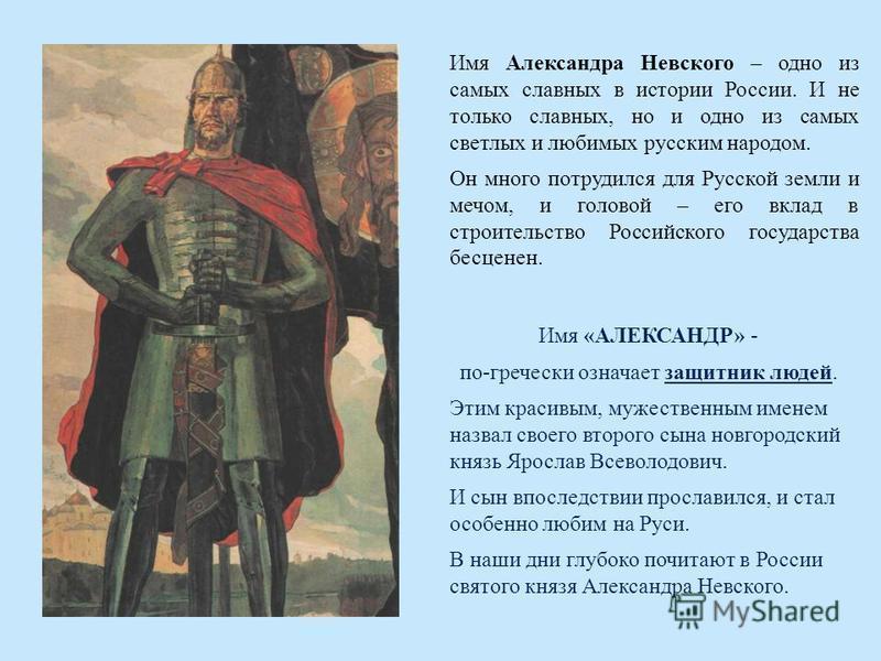 Имя Александра Невского – одно из самых славных в истории России. И не только славных, но и одно из самых светлых и любимых русским народом. Он много потрудился для Русской земли и мечом, и головой – его вклад в строительство Российского государства