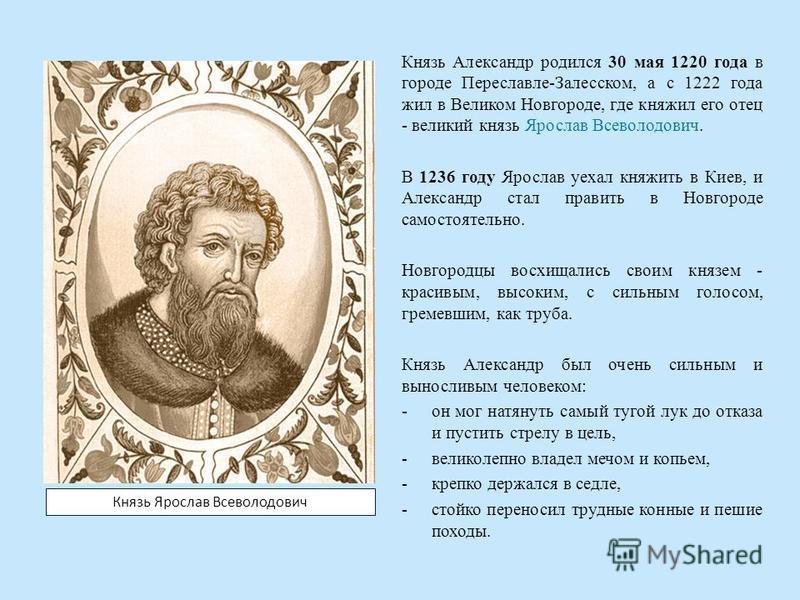 Князь Александр родился 30 мая 1220 года в городе Переславле-Залесском, а с 1222 года жил в Великом Новгороде, где княжил его отец - великий князь Ярослав Всеволодович. В 1236 году Ярослав уехал княжить в Киев, и Александр стал править в Новгороде са