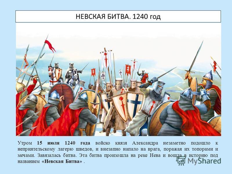 НЕВСКАЯ БИТВА. 1240 год Утром 15 июля 1240 года войско князя Александра незаметно подошло к неприятельскому лагерю шведов, и внезапно напало на врага, поражая их топорами и мечами. Завязалась битва. Эта битва произошла на реке Нева и вошла в историю