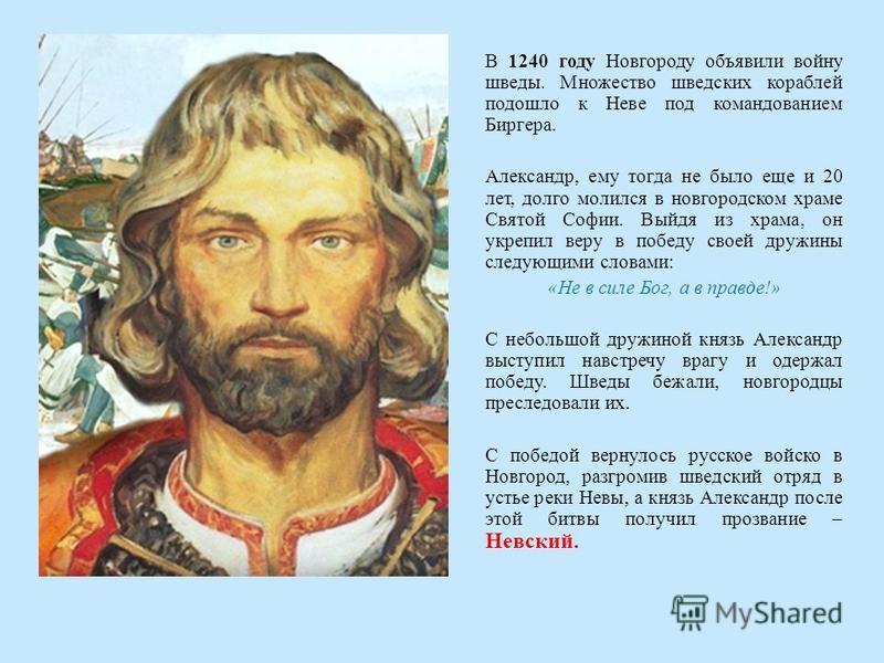 В 1240 году Новгороду объявили войну шведы. Множество шведских кораблей подошло к Неве под командованием Биргера. Александр, ему тогда не было еще и 20 лет, долго молился в новгородском храме Святой Софии. Выйдя из храма, он укрепил веру в победу сво