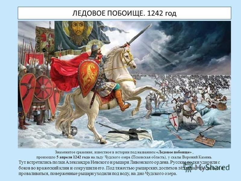 ЛЕДОВОЕ ПОБОИЩЕ. 1242 год Знаменитое сражение, известное в истории под названием «Ледовое побоище», произошло 5 апреля 1242 года на льду Чудского озера (Псковская область), у скалы Вороний Камень. Тут встретились полки Александра Невского и рыцари Ли