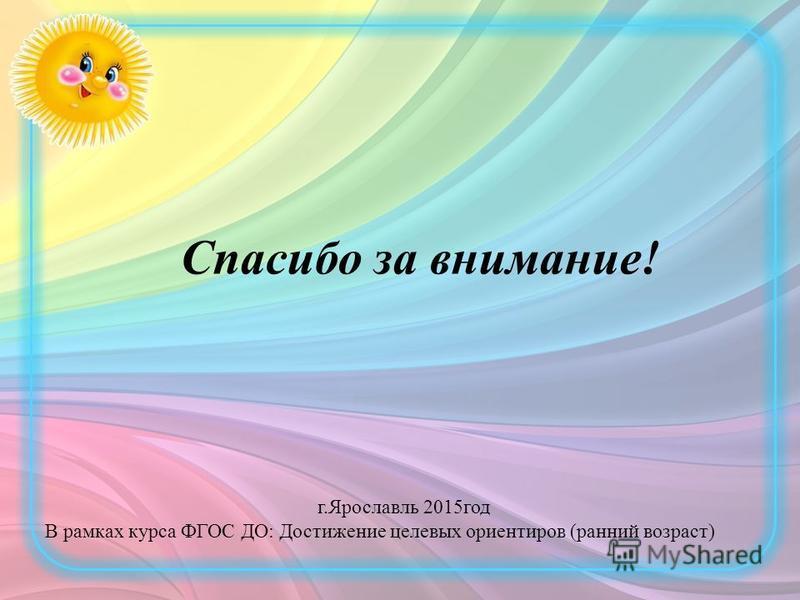 Спасибо за внимание! г.Ярославль 2015 год В рамках курса ФГОС ДО: Достижение целевых ориентиров (ранний возраст)